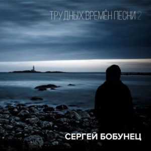 Сергей Бобунец - Трудных времён песни 2