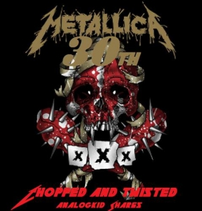 Metallica - 30th Birthday Chopped and Twisted