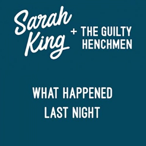 Sarah King & The Guilty Henchmen - What Happened Last Night