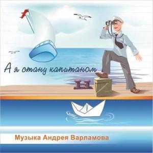Андрей Варламов - А я стану капитаном